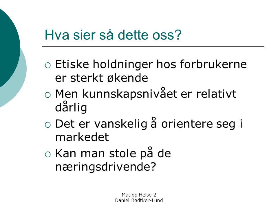 Mat og Helse 2 Daniel Bødtker-Lund Hva sier så dette oss?  Etiske holdninger hos forbrukerne er sterkt økende  Men kunnskapsnivået er relativt dårli