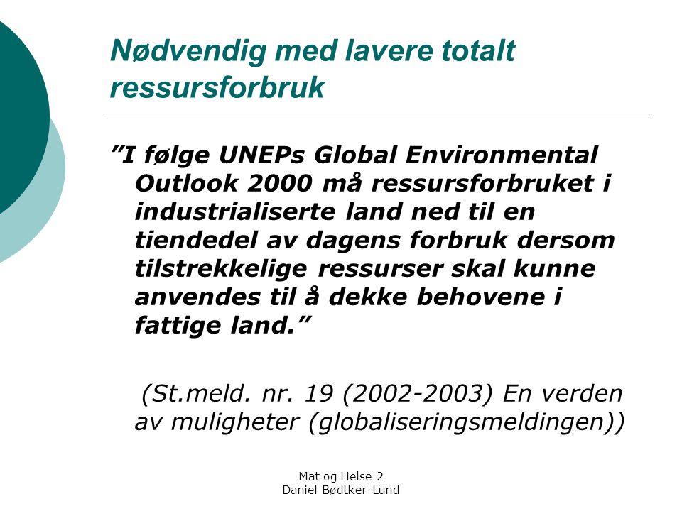 """Mat og Helse 2 Daniel Bødtker-Lund Nødvendig med lavere totalt ressursforbruk """"I følge UNEPs Global Environmental Outlook 2000 må ressursforbruket i i"""