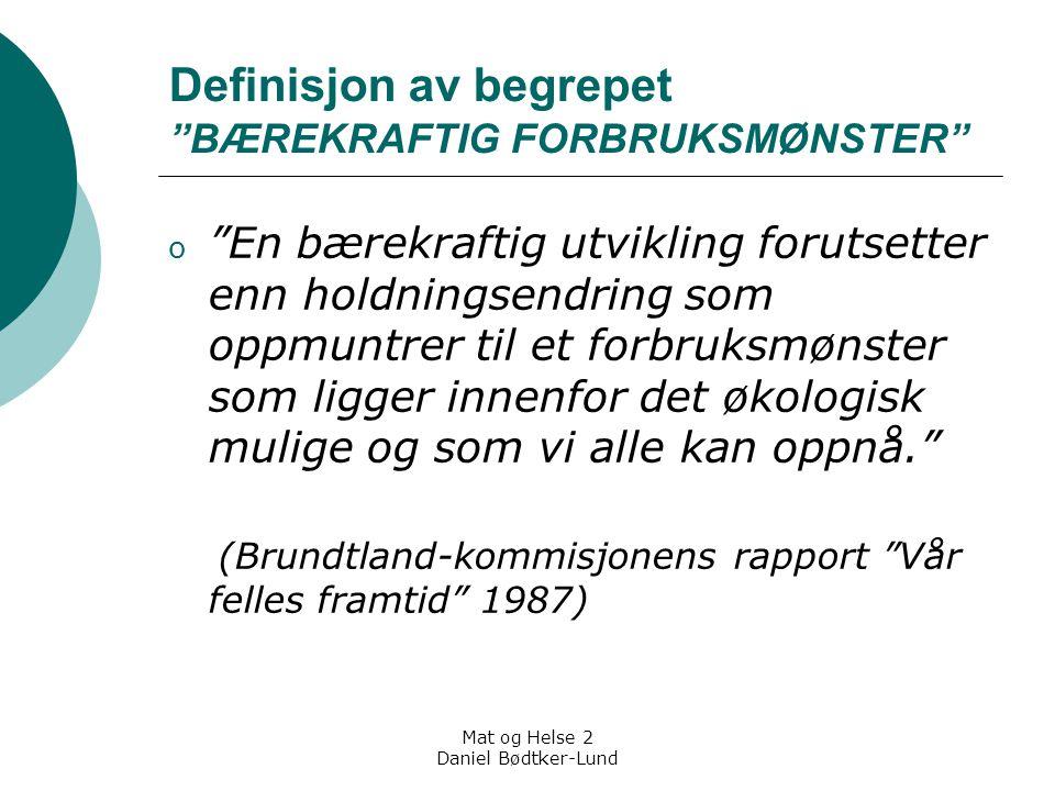 """Mat og Helse 2 Daniel Bødtker-Lund Definisjon av begrepet """"BÆREKRAFTIG FORBRUKSMØNSTER"""" o """"En bærekraftig utvikling forutsetter enn holdningsendring s"""