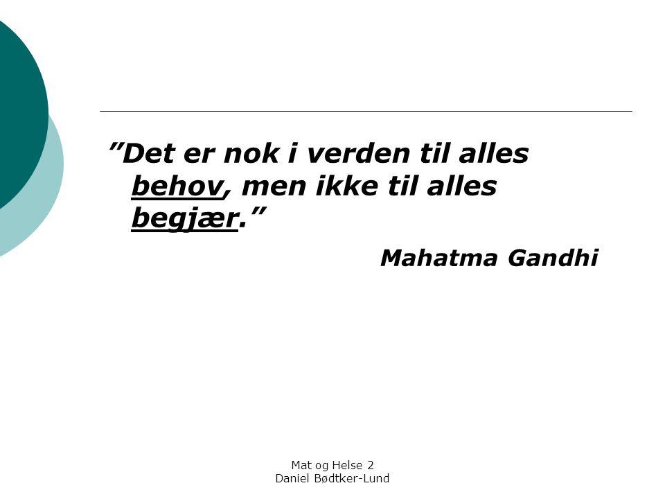 """Mat og Helse 2 Daniel Bødtker-Lund """"Det er nok i verden til alles behov, men ikke til alles begjær."""" Mahatma Gandhi"""