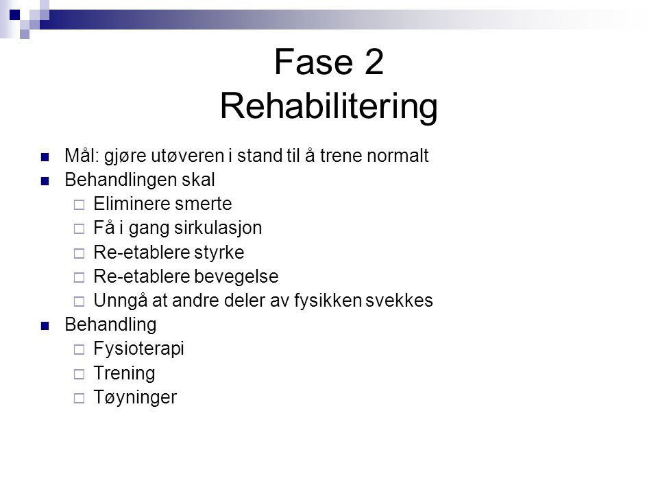 Fase 2 Rehabilitering Mål: gjøre utøveren i stand til å trene normalt Behandlingen skal  Eliminere smerte  Få i gang sirkulasjon  Re-etablere styrk