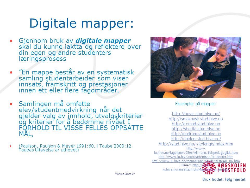 Mattias Øhra 07 Digitale mapper: Gjennom bruk av digitale mapper skal du kunne iaktta og reflektere over din egen og andre studenters læringsprosess En mappe består av en systematisk samling studentarbeider som viser innsats, framskritt og prestasjoner innen ett eller flere fagområder.