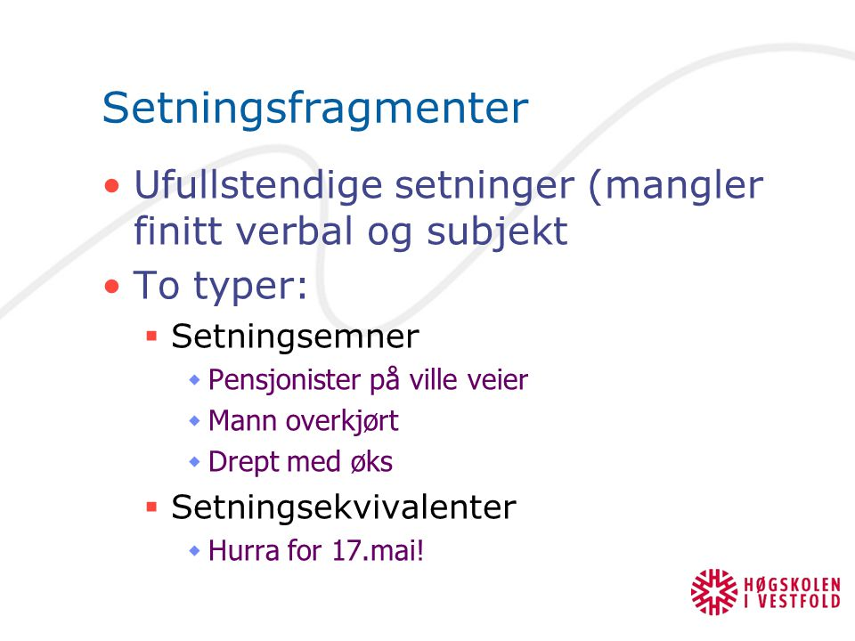 Setningsfragmenter Ufullstendige setninger (mangler finitt verbal og subjekt To typer:  Setningsemner  Pensjonister på ville veier  Mann overkjørt
