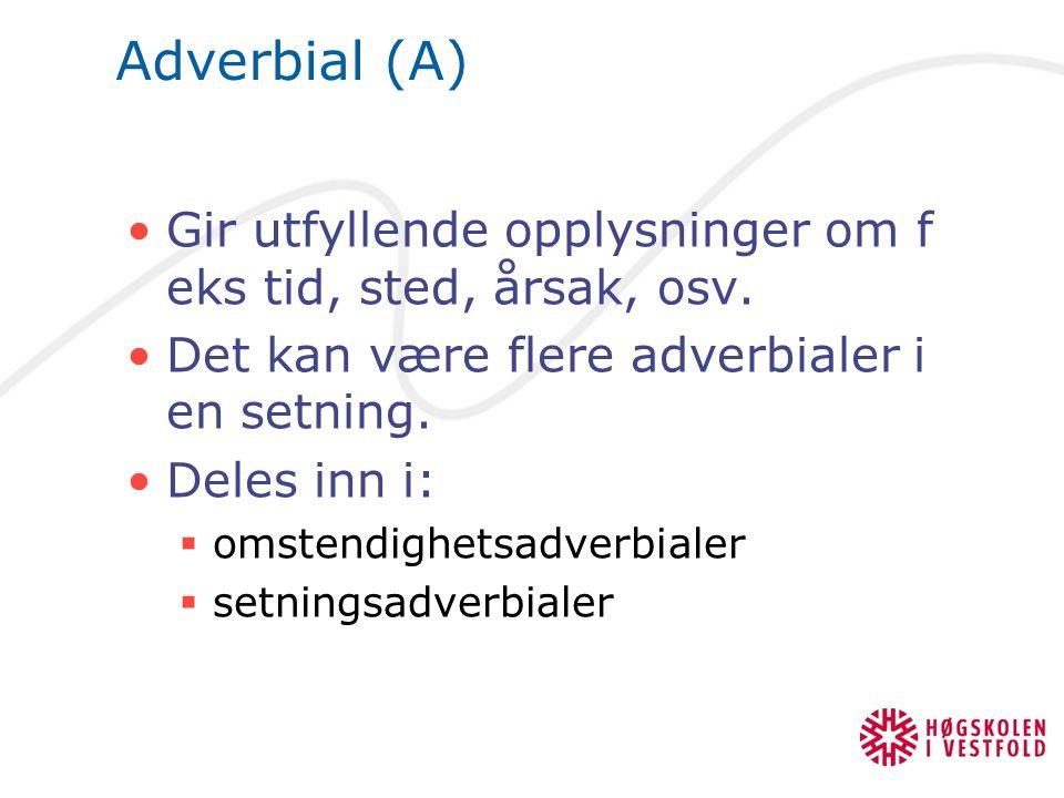 Adverbial (A) Gir utfyllende opplysninger om f eks tid, sted, årsak, osv. Det kan være flere adverbialer i en setning. Deles inn i:  omstendighetsadv