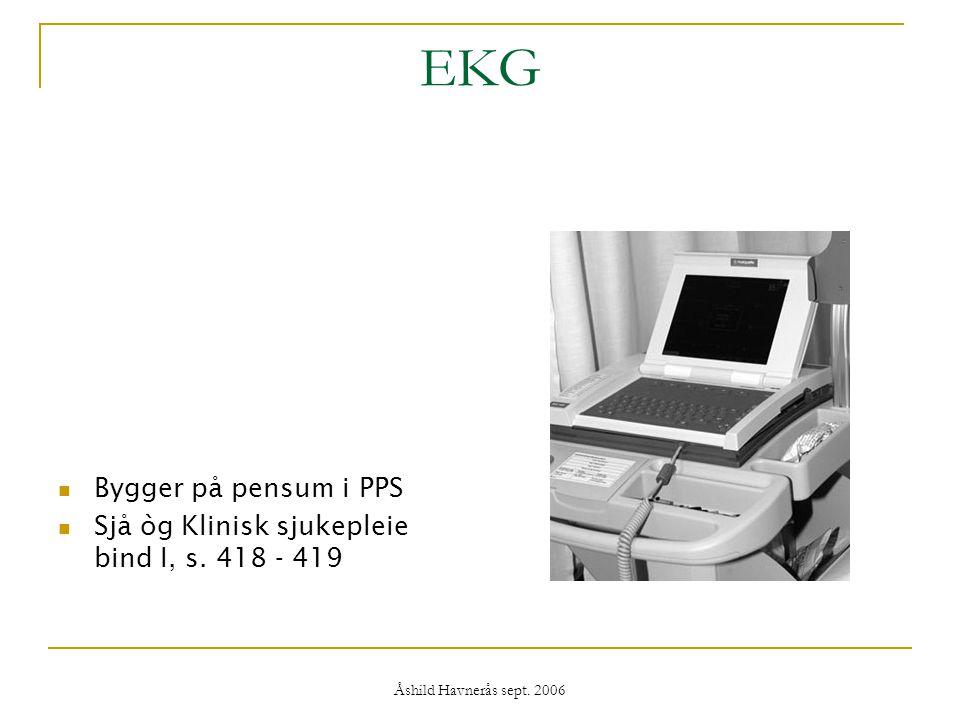 Åshild Havnerås sept. 2006 EKG Bygger på pensum i PPS Sjå òg Klinisk sjukepleie bind I, s. 418 - 419