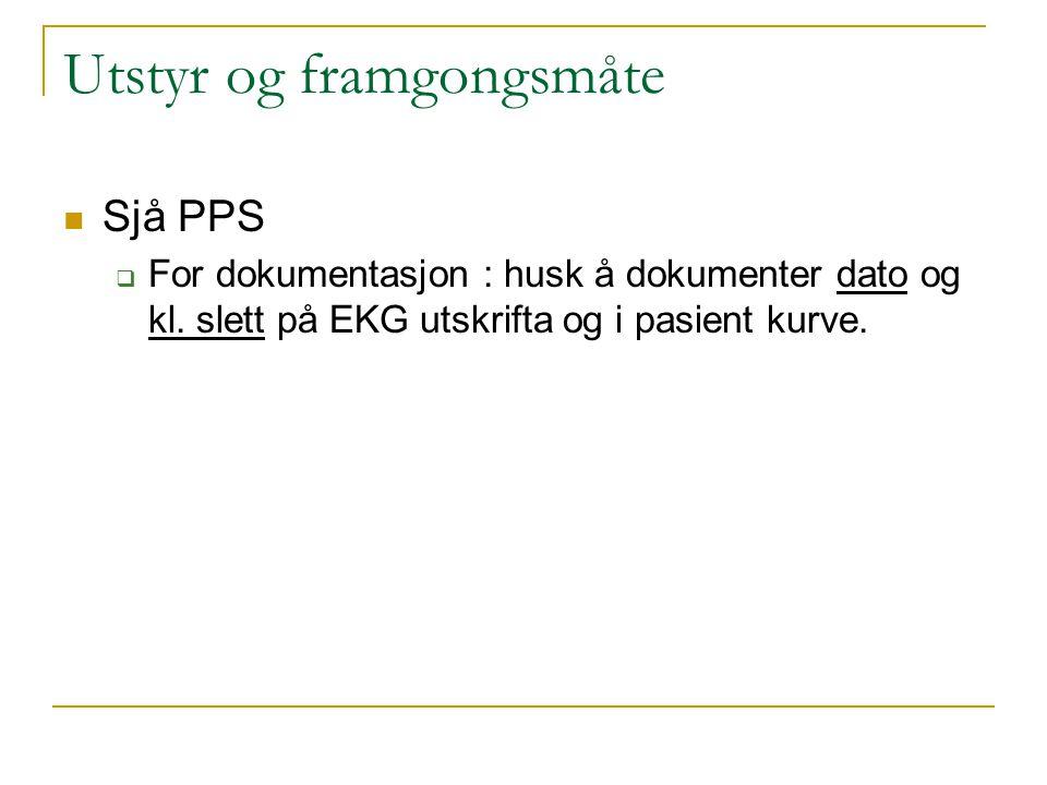 Utstyr og framgongsmåte Sjå PPS  For dokumentasjon : husk å dokumenter dato og kl. slett på EKG utskrifta og i pasient kurve.