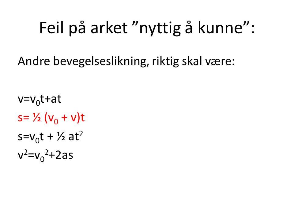 """Feil på arket """"nyttig å kunne"""": Andre bevegelseslikning, riktig skal være: v=v 0 t+at s= ½ (v 0 + v)t s=v 0 t + ½ at 2 v 2 =v 0 2 +2as"""