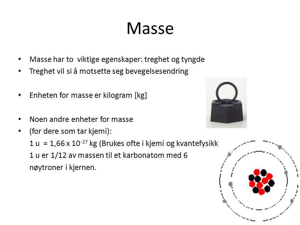 Masse Masse har to viktige egenskaper: treghet og tyngde Treghet vil si å motsette seg bevegelsesendring Enheten for masse er kilogram [kg] Noen andre