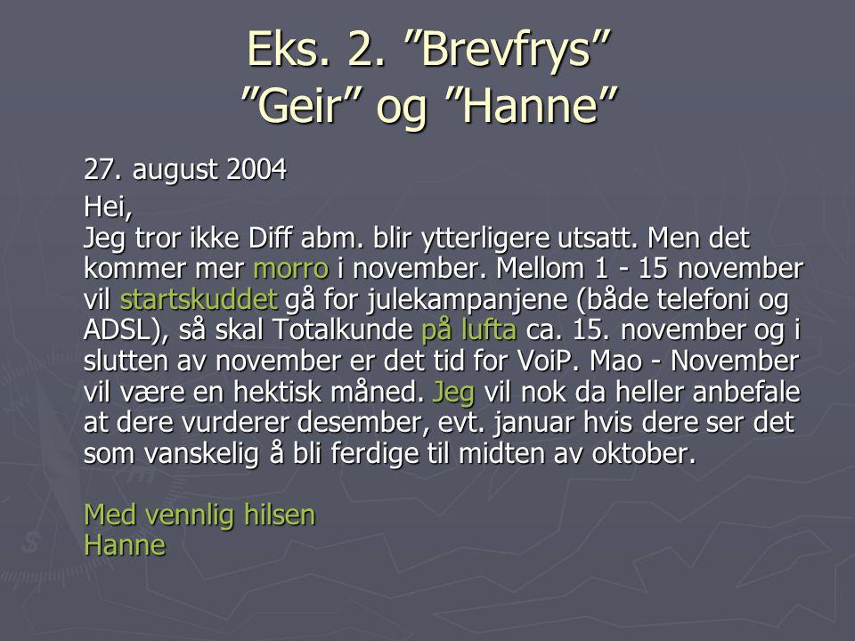 """Eks. 2. """"Brevfrys"""" """"Geir"""" og """"Hanne"""" 27. august 2004 Hei, Jeg tror ikke Diff abm. blir ytterligere utsatt. Men det kommer mer morro i november. Mellom"""