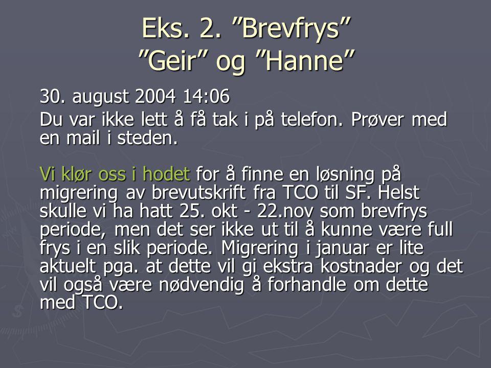 """Eks. 2. """"Brevfrys"""" """"Geir"""" og """"Hanne"""" 30. august 2004 14:06 Du var ikke lett å få tak i på telefon. Prøver med en mail i steden. Vi klør oss i hodet fo"""