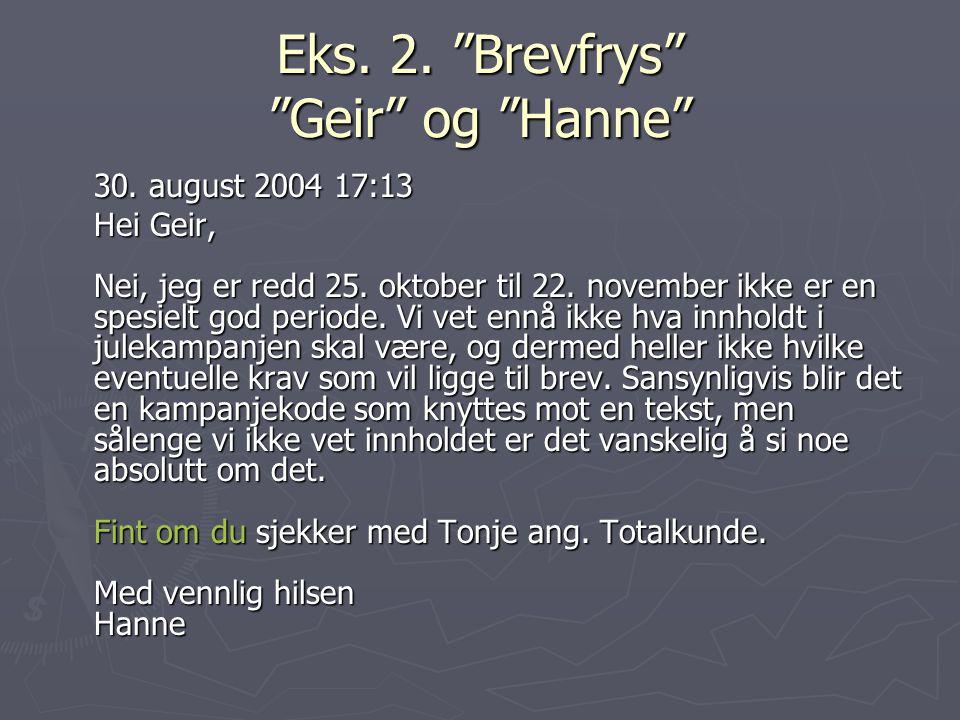 """Eks. 2. """"Brevfrys"""" """"Geir"""" og """"Hanne"""" 30. august 2004 17:13 Hei Geir, Nei, jeg er redd 25. oktober til 22. november ikke er en spesielt god periode. Vi"""