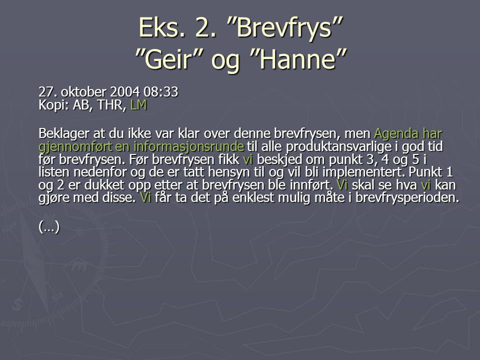 """Eks. 2. """"Brevfrys"""" """"Geir"""" og """"Hanne"""" 27. oktober 2004 08:33 Kopi: AB, THR, LM Beklager at du ikke var klar over denne brevfrysen, men Agenda har gjenn"""