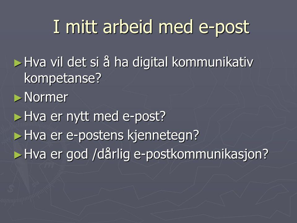 I mitt arbeid med e-post I mitt arbeid med e-post ► Hva vil det si å ha digital kommunikativ kompetanse? ► Normer ► Hva er nytt med e-post? ► Hva er e