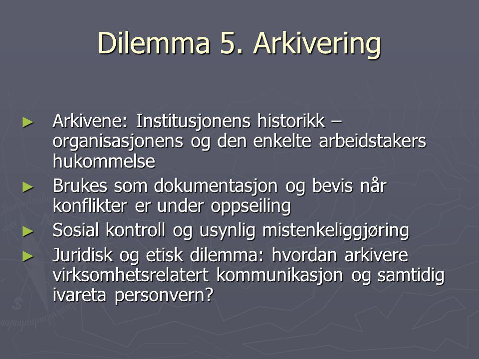 Dilemma 5. Arkivering ► Arkivene: Institusjonens historikk – organisasjonens og den enkelte arbeidstakers hukommelse ► Brukes som dokumentasjon og bev
