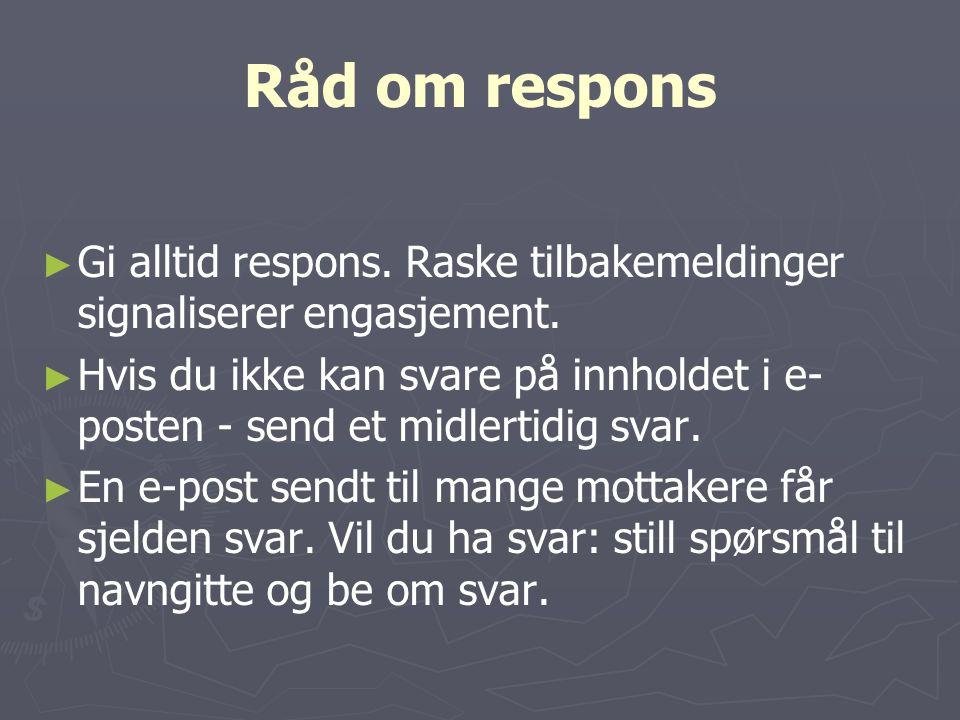 Råd om respons ► ► Gi alltid respons. Raske tilbakemeldinger signaliserer engasjement. ► ► Hvis du ikke kan svare på innholdet i e- posten - send et m