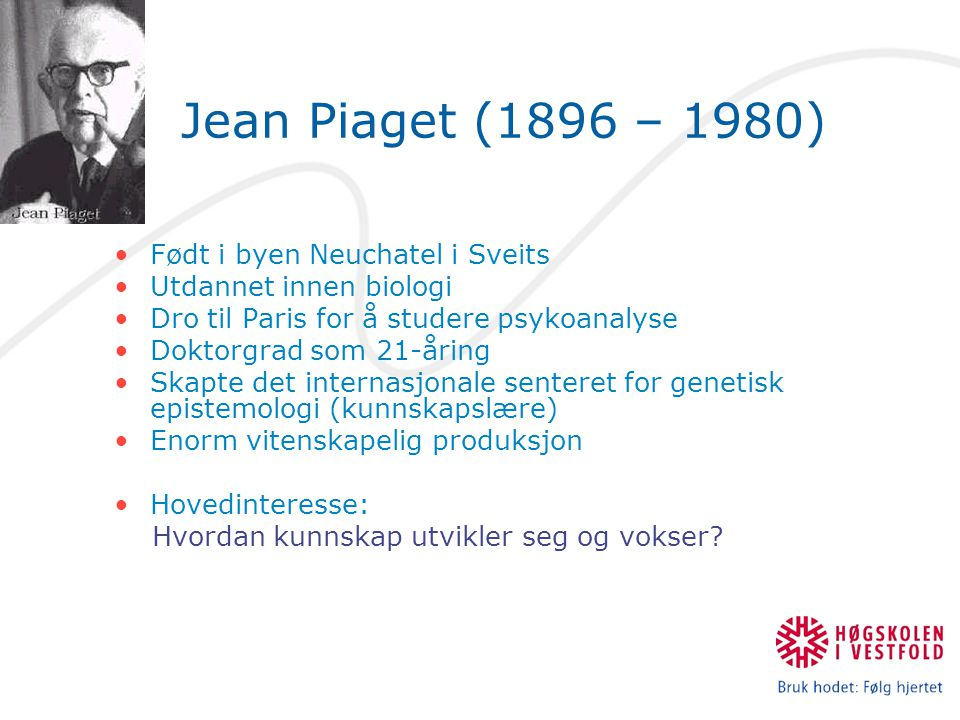 Jean Piaget (1896 – 1980) Født i byen Neuchatel i Sveits Utdannet innen biologi Dro til Paris for å studere psykoanalyse Doktorgrad som 21-åring Skapte det internasjonale senteret for genetisk epistemologi (kunnskapslære) Enorm vitenskapelig produksjon Hovedinteresse: Hvordan kunnskap utvikler seg og vokser?