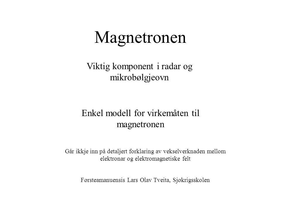 Magnetronen Viktig komponent i radar og mikrobølgjeovn Enkel modell for virkemåten til magnetronen Går ikkje inn på detaljert forklaring av vekselverknaden mellom elektronar og elektromagnetiske felt Førsteamanuensis Lars Olav Tveita, Sjøkrigsskolen