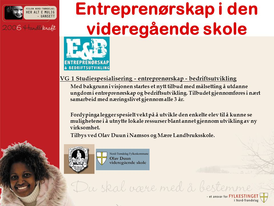 Entreprenørskap i den videregående skole VG 1 Studiespesialisering - entreprenørskap - bedriftsutvikling Med bakgrunn i visjonen startes et nytt tilbud med målsetting å utdanne ungdom i entreprenørskap og bedriftsutvikling.