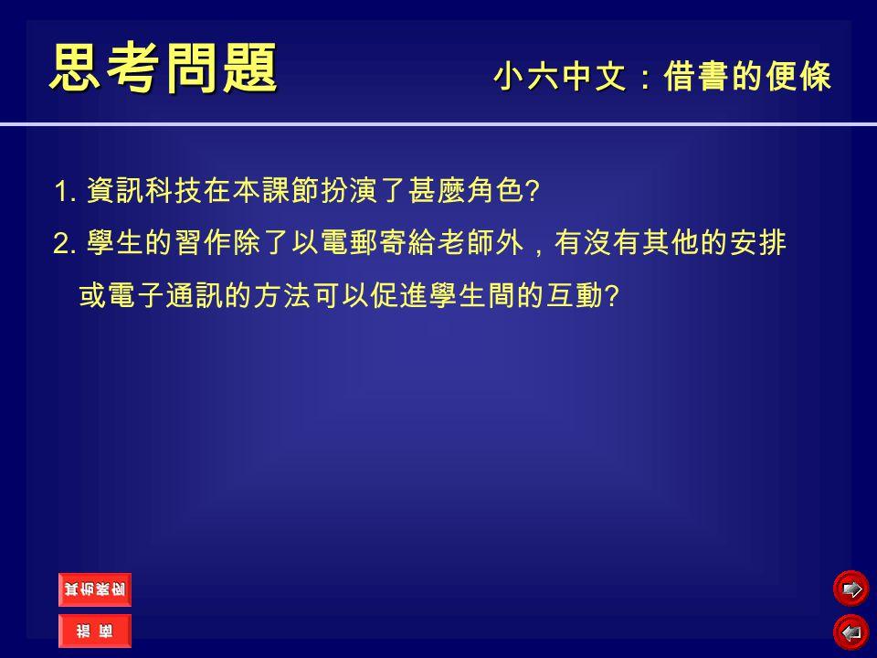 小六中文: 小六中文:借書的便條 思考問題 1. 資訊科技在本課節扮演了甚麼角色 ? 2. 學生的習作除了以電郵寄給老師外,有沒有其他的安排 或電子通訊的方法可以促進學生間的互動 ?
