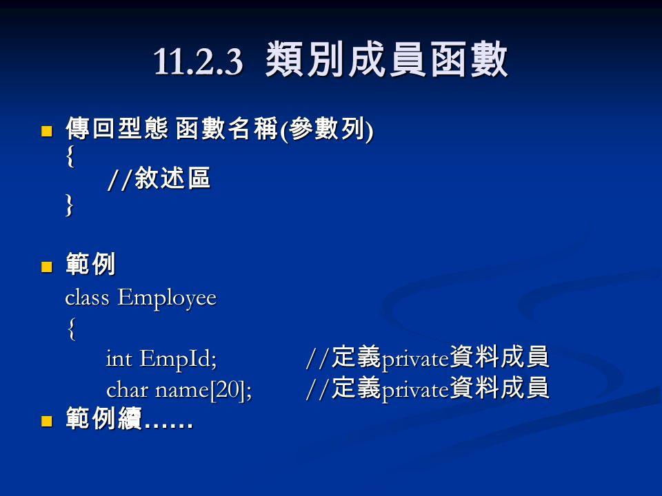 11.2.3 類別成員函數 傳回型態 函數名稱 ( 參數列 ) { // 敘述區 } 傳回型態 函數名稱 ( 參數列 ) { // 敘述區 } 範例 範例 class Employee { int EmpId;// 定義 private 資料成員 char name[20]; // 定義 priva