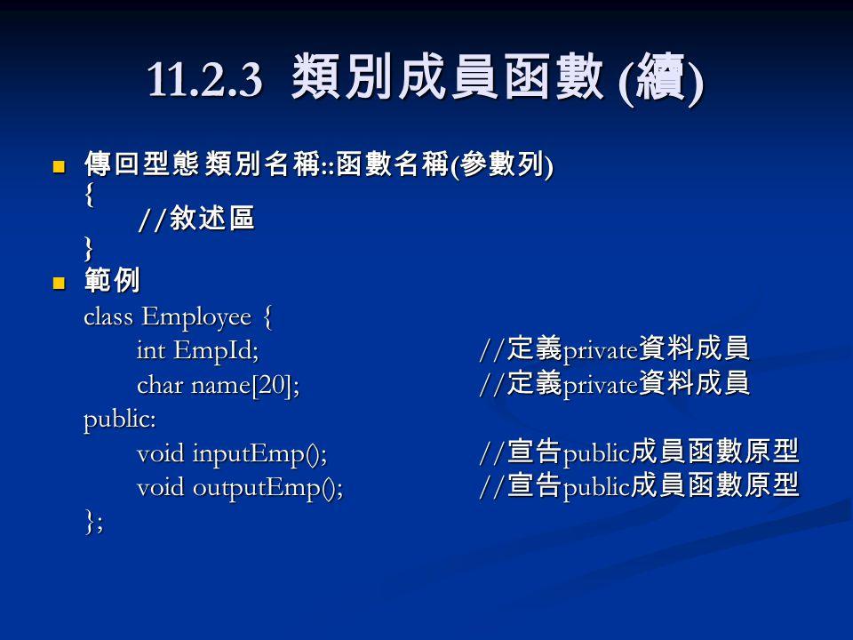 11.2.3 類別成員函數 ( 續 ) 傳回型態 類別名稱 :: 函數名稱 ( 參數列 ) { // 敘述區 } 傳回型態 類別名稱 :: 函數名稱 ( 參數列 ) { // 敘述區 } 範例 範例 class Employee { int EmpId;// 定義 private 資料成員 char name[20]; // 定義 private 資料成員 public: void inputEmp();// 宣告 public 成員函數原型 void outputEmp();// 宣告 public 成員函數原型 };