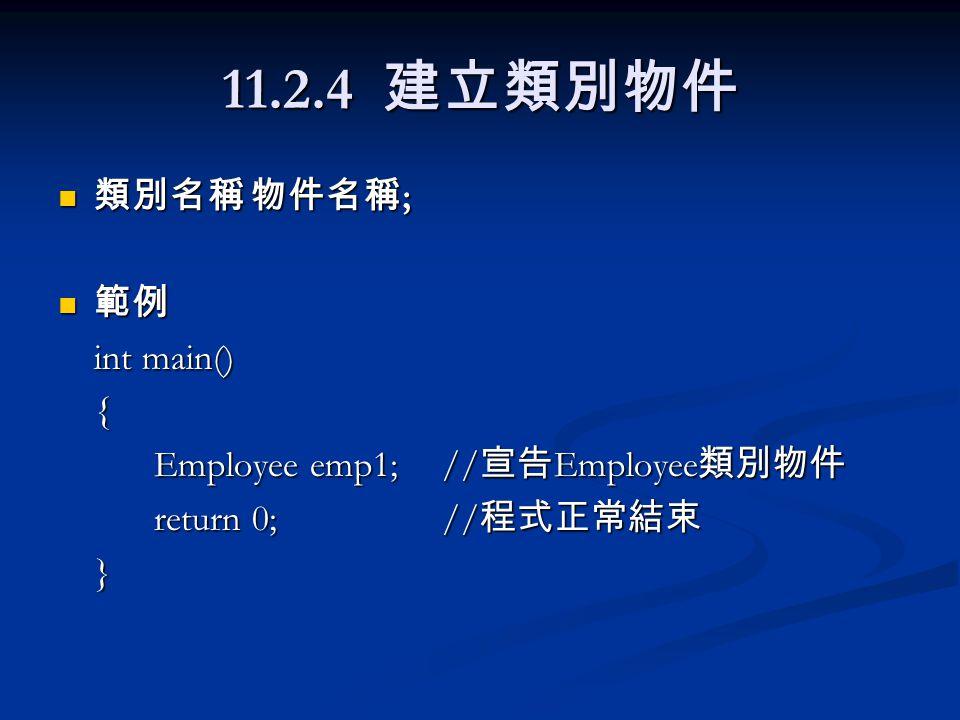11.2.4 建立類別物件 類別名稱物件名稱 ; 類別名稱物件名稱 ; 範例 範例 int main() { Employee emp1;// 宣告 Employee 類別物件 return 0;// 程式正常結束 }