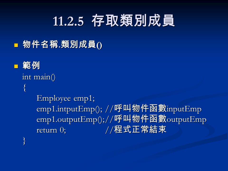 11.2.5 存取類別成員 物件名稱. 類別成員 () 物件名稱. 類別成員 () 範例 範例 int main() { Employee emp1; emp1.intputEmp();// 呼叫物件函數 inputEmp emp1.outputEmp();// 呼叫物件函數 outputEmp r