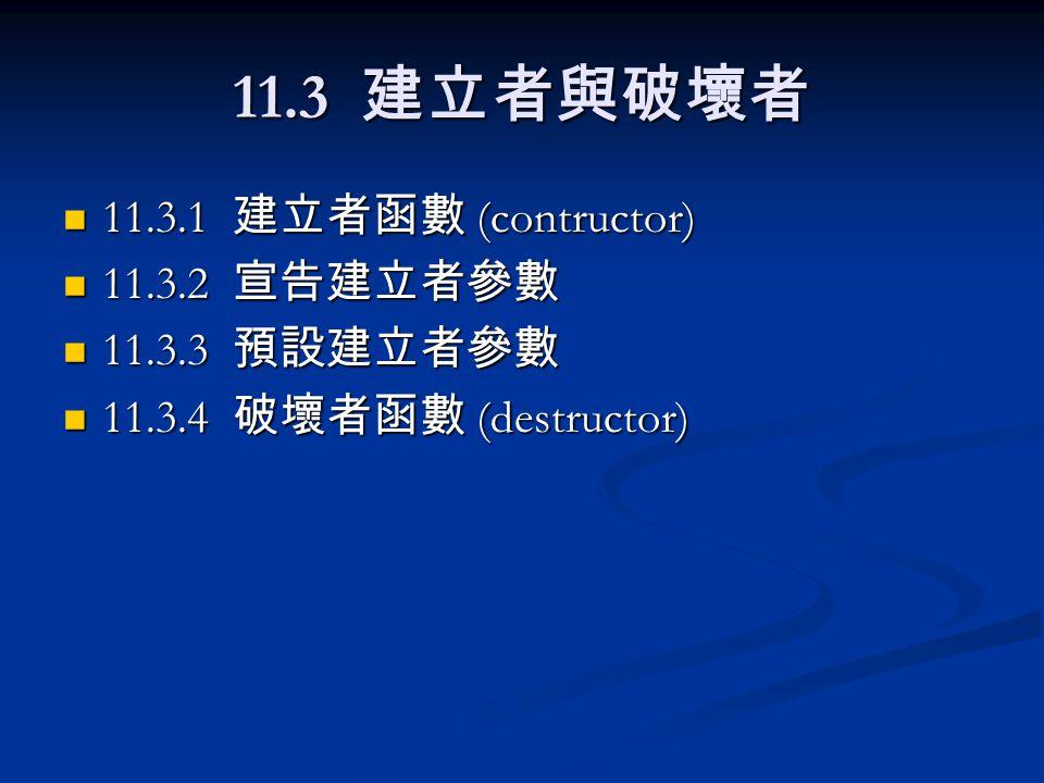 11.3 建立者與破壞者 11.3.1 建立者函數 (contructor) 11.3.1 建立者函數 (contructor) 11.3.2 宣告建立者參數 11.3.2 宣告建立者參數 11.3.3 預設建立者參數 11.3.3 預設建立者參數 11.3.4 破壞者函數 (destructor)