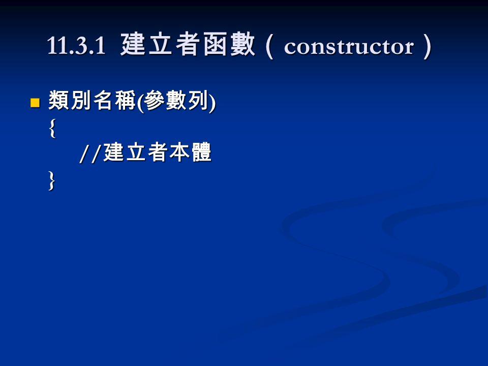 11.3.1 建立者函數( constructor ) 類別名稱 ( 參數列 ) { // 建立者本體 } 類別名稱 ( 參數列 ) { // 建立者本體 }