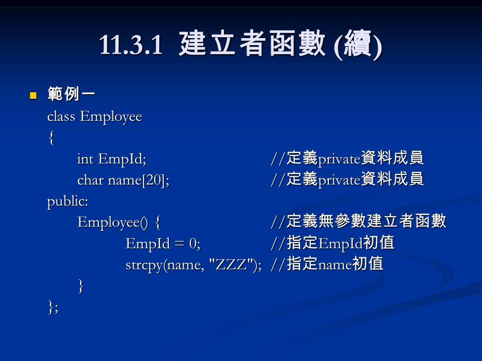 11.3.1 建立者函數 ( 續 ) 範例一 範例一 class Employee { int EmpId;// 定義 private 資料成員 char name[20]; // 定義 private 資料成員 public: Employee() {// 定義無參數建立者函數 EmpId = 0