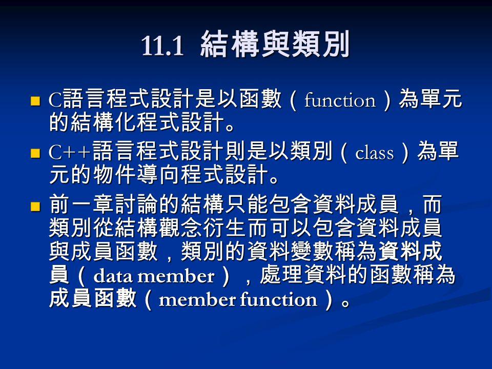 11.1 結構與類別 C 語言程式設計是以函數( function )為單元 的結構化程式設計。 C 語言程式設計是以函數( function )為單元 的結構化程式設計。 C++ 語言程式設計則是以類別( class )為單 元的物件導向程式設計。 C++ 語言程式設計則是以類別( class )為單 元的物件導向程式設計。 前一章討論的結構只能包含資料成員,而 類別從結構觀念衍生而可以包含資料成員 與成員函數,類別的資料變數稱為資料成 員( data member ),處理資料的函數稱為 成員函數( member function )。 前一章討論的結構只能包含資料成員,而 類別從結構觀念衍生而可以包含資料成員 與成員函數,類別的資料變數稱為資料成 員( data member ),處理資料的函數稱為 成員函數( member function )。