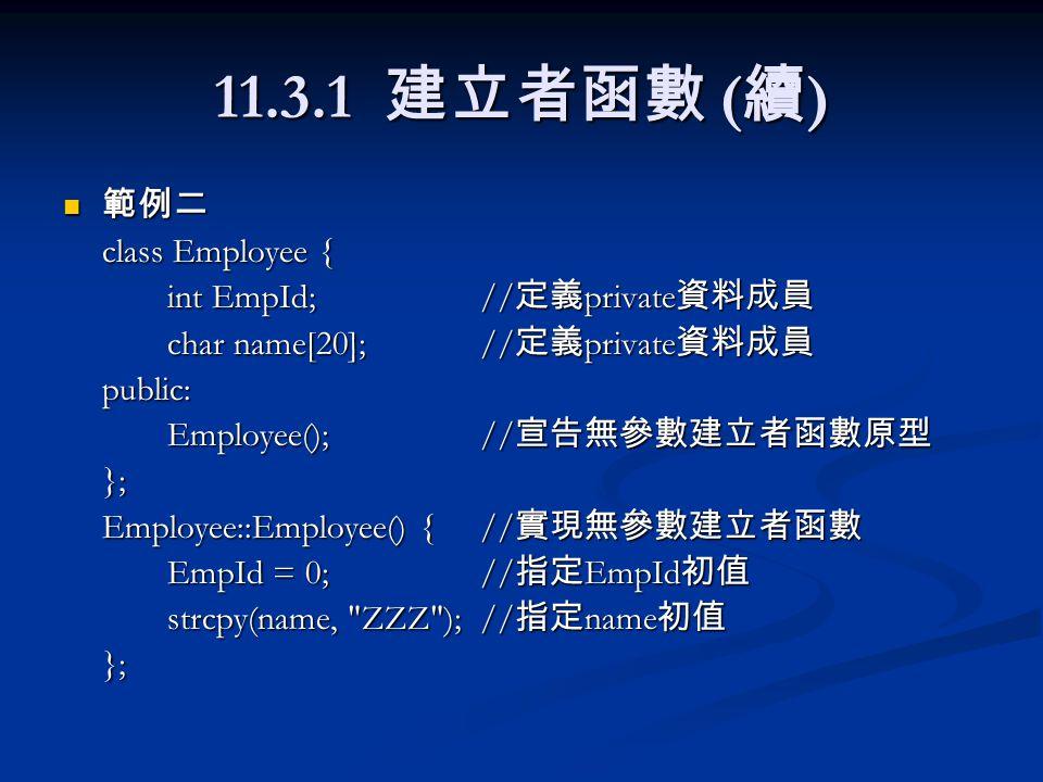11.3.1 建立者函數 ( 續 ) 範例二 範例二 class Employee { int EmpId;// 定義 private 資料成員 char name[20]; // 定義 private 資料成員 public: Employee();// 宣告無參數建立者函數原型 }; Emplo