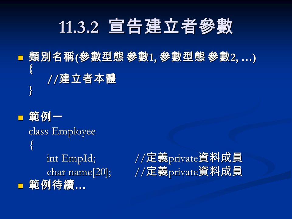 11.3.2 宣告建立者參數 類別名稱 ( 參數型態 參數 1, 參數型態 參數 2, … ) { // 建立者本體 } 類別名稱 ( 參數型態 參數 1, 參數型態 參數 2, … ) { // 建立者本體 } 範例一 範例一 class Employee { int EmpId;// 定義 private 資料成員 char name[20]; // 定義 private 資料成員 範例待續 … 範例待續 …