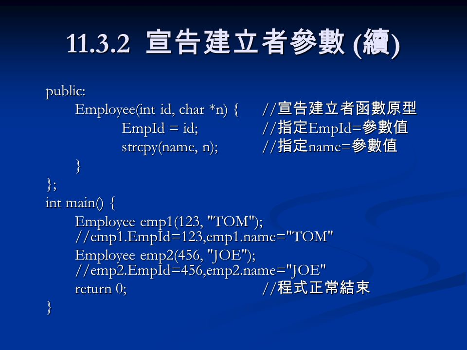 11.3.2 宣告建立者參數 ( 續 ) public: Employee(int id, char *n) {// 宣告建立者函數原型 EmpId = id;// 指定 EmpId= 參數值 strcpy(name, n);// 指定 name= 參數值 }}; int main() { Employee emp1(123, TOM ); //emp1.EmpId=123,emp1.name= TOM Employee emp2(456, JOE ); //emp2.EmpId=456,emp2.name= JOE return 0;// 程式正常結束 }