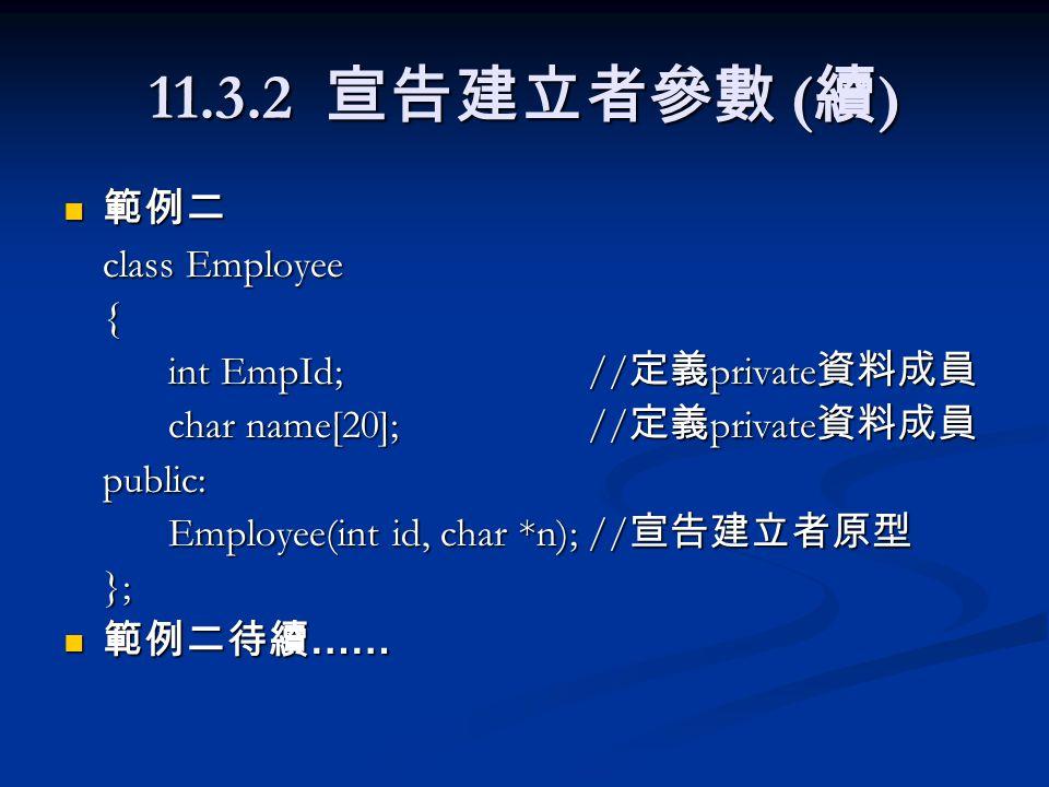 11.3.2 宣告建立者參數 ( 續 ) 範例二 範例二 class Employee { int EmpId;// 定義 private 資料成員 char name[20]; // 定義 private 資料成員 public: Employee(int id, char *n);// 宣告建立者原型 }; 範例二待續 …… 範例二待續 ……