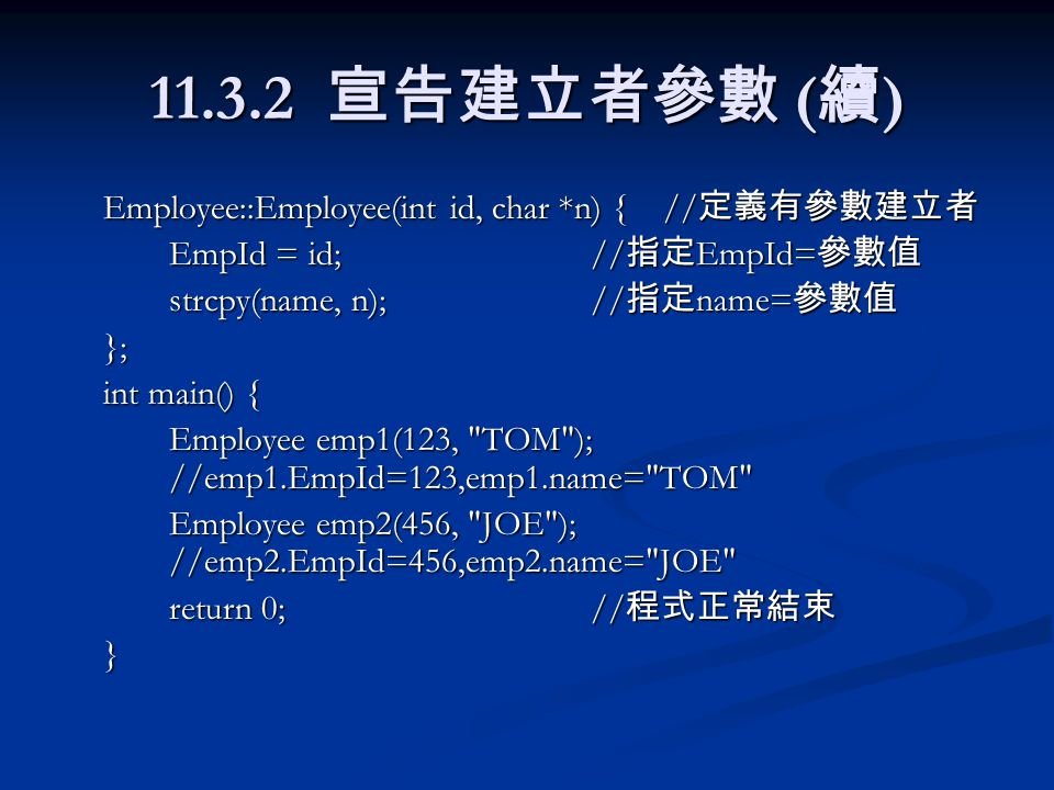 11.3.2 宣告建立者參數 ( 續 ) Employee::Employee(int id, char *n) { // 定義有參數建立者 EmpId = id;// 指定 EmpId= 參數值 strcpy(name, n);// 指定 name= 參數值 }; int main() { Employee emp1(123, TOM ); //emp1.EmpId=123,emp1.name= TOM Employee emp2(456, JOE ); //emp2.EmpId=456,emp2.name= JOE return 0;// 程式正常結束 }