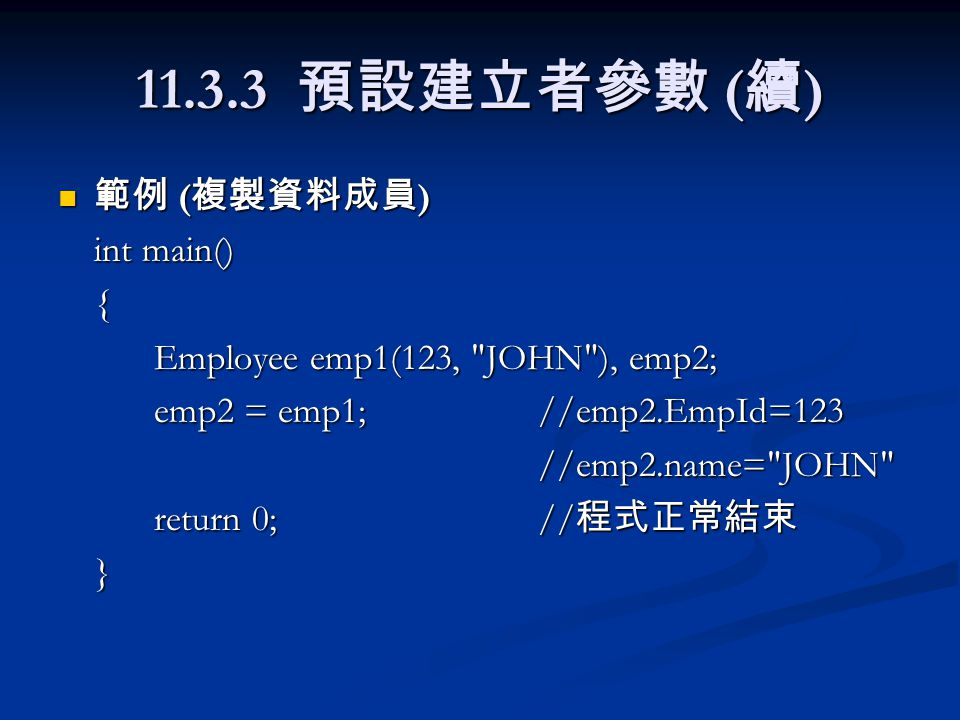 11.3.3 預設建立者參數 ( 續 ) 範例 ( 複製資料成員 ) 範例 ( 複製資料成員 ) int main() { Employee emp1(123, JOHN ), emp2; emp2 = emp1;//emp2.EmpId=123 //emp2.name= JOHN return 0;// 程式正常結束 }