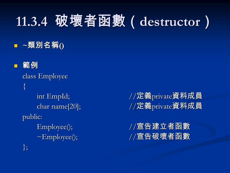 11.3.4 破壞者函數( destructor ) ~ 類別名稱 () ~ 類別名稱 () 範例 範例 class Employee { int EmpId;// 定義 private 資料成員 char name[20];// 定義 private 資料成員 public: Employee();// 宣告建立者函數 ~Employee();// 宣告破壞者函數 };