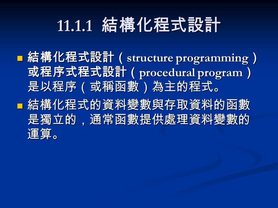 11.1.2 物件導向程式設計 物件導向程式設計( Object-Oriented Programming )是以類別物件為主的程式設 計。 物件導向程式設計( Object-Oriented Programming )是以類別物件為主的程式設 計。 類別的觀念是由結構衍生而來,結構只能 包含資料變數,而類別則可以包含資料變 數與處理資料的函數。 類別的觀念是由結構衍生而來,結構只能 包含資料變數,而類別則可以包含資料變 數與處理資料的函數。 類別中的資料變數稱為資料成員( data member ),處理資料的函數稱為成員函數 ( member function )。 類別中的資料變數稱為資料成員( data member ),處理資料的函數稱為成員函數 ( member function )。