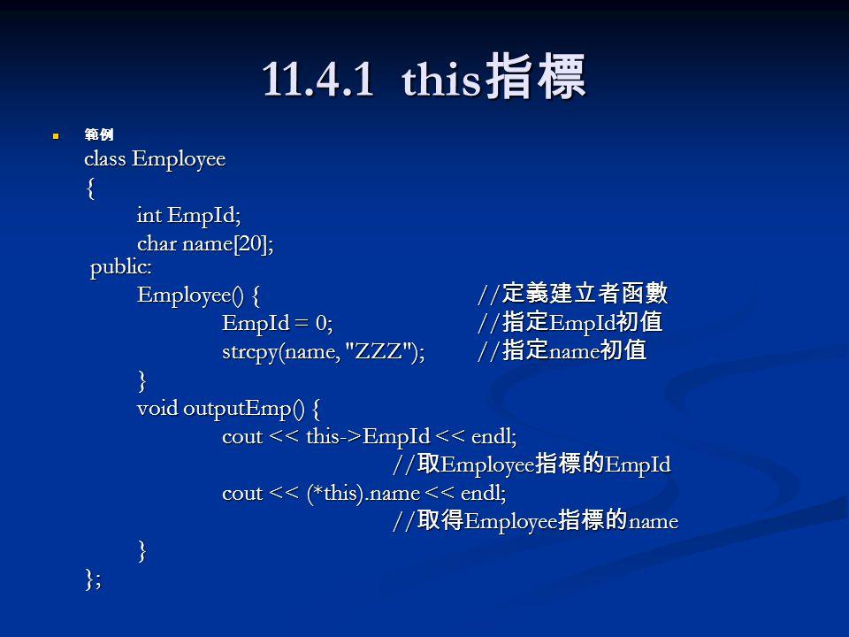 11.4.1 this 指標 範例 範例 class Employee { int EmpId; char name[20]; public: Employee() {// 定義建立者函數 EmpId = 0;// 指定 EmpId 初值 strcpy(name,