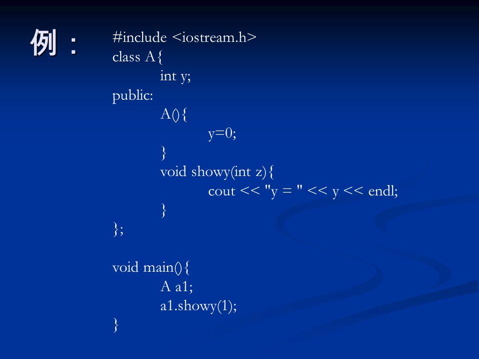 例: #include class A{ int y; public: A(){ y=0; } void showy(int z){ cout << y = << y << endl; } }; void main(){ A a1; a1.showy(1); }