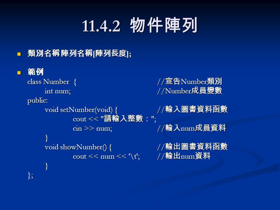11.4.2 物件陣列 類別名稱 陣列名稱 [ 陣列長度 ]; 類別名稱 陣列名稱 [ 陣列長度 ]; 範例 範例 class Number{// 宣告 Number 類別 int num;//Number 成員變數 public: void setNumber(void) {// 輸入圖書資料函數 cout << 請輸入整數: ; cin >> num;// 輸入 num 成員資料 } void showNumber() {// 輸出圖書資料函數 cout << num << \t ;// 輸出 num 資料 }};