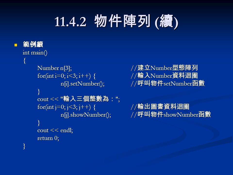 11.4.2 物件陣列 ( 續 ) 範例續 範例續 int main() { Number n[3]; // 建立 Number 型態陣列 for(int i=0; i<3; i++) {// 輸入 Number 資料迴圈 n[i].setNumber();// 呼叫物件 setNumber 函數 } cout << 輸入三個整數為: ; for(int j=0; j<3; j++) {// 輸出圖書資料迴圈 n[j].showNumber();// 呼叫物件 showNumber 函數 } cout << endl; return 0; }