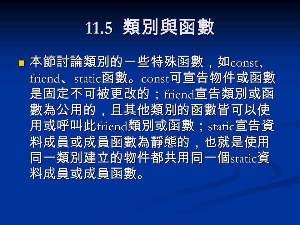 11.5 類別與函數 本節討論類別的一些特殊函數,如 const 、 friend 、 static 函數。 const 可宣告物件或函數 是固定不可被更改的; friend 宣告類別或函 數為公用的,且其他類別的函數皆可以使 用或呼叫此 friend 類別或函數; static 宣告資 料成員或成員函數為靜態的,也就是使用 同一類別建立的物件都共用同一個 static 資 料成員或成員函數。 本節討論類別的一些特殊函數,如 const 、 friend 、 static 函數。 const 可宣告物件或函數 是固定不可被更改的; friend 宣告類別或函 數為公用的,且其他類別的函數皆可以使 用或呼叫此 friend 類別或函數; static 宣告資 料成員或成員函數為靜態的,也就是使用 同一類別建立的物件都共用同一個 static 資 料成員或成員函數。