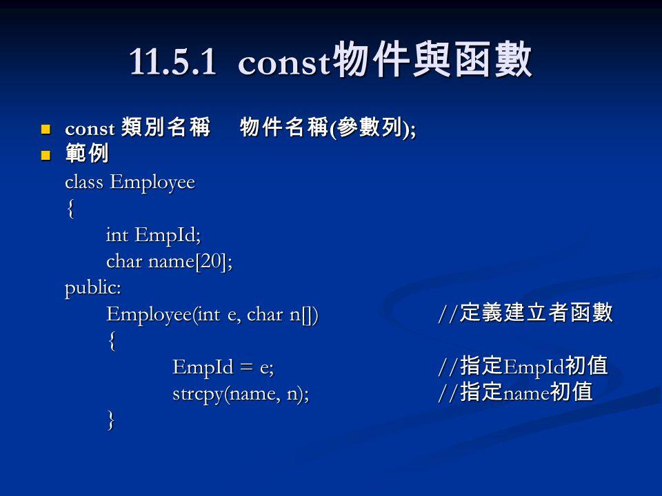 11.5.1 const 物件與函數 const 類別名稱物件名稱 ( 參數列 ); const 類別名稱物件名稱 ( 參數列 ); 範例 範例 class Employee { int EmpId; char name[20]; public: Employee(int e, char n[])/