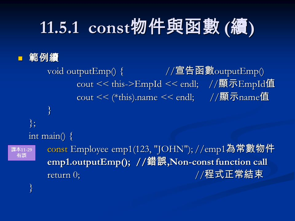 11.5.1 const 物件與函數 ( 續 ) 範例續 範例續 void outputEmp() {// 宣告函數 outputEmp() cout EmpId EmpId << endl; // 顯示 EmpId 值 cout << (*this).name << endl; // 顯示 name 值 }}; int main() { const Employee emp1(123, JOHN );//emp1 為常數物件 emp1.outputEmp();// 錯誤,Non-const function call return 0;// 程式正常結束 } 課本 11-29 有誤