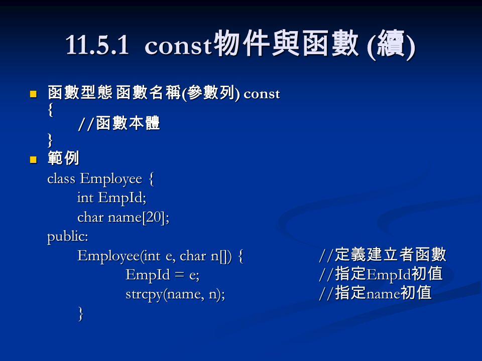 11.5.1 const 物件與函數 ( 續 ) 函數型態 函數名稱 ( 參數列 ) const { // 函數本體 } 函數型態 函數名稱 ( 參數列 ) const { // 函數本體 } 範例 範例 class Employee { int EmpId; char name[20]; public: Employee(int e, char n[]) {// 定義建立者函數 EmpId = e;// 指定 EmpId 初值 strcpy(name, n);// 指定 name 初值 }