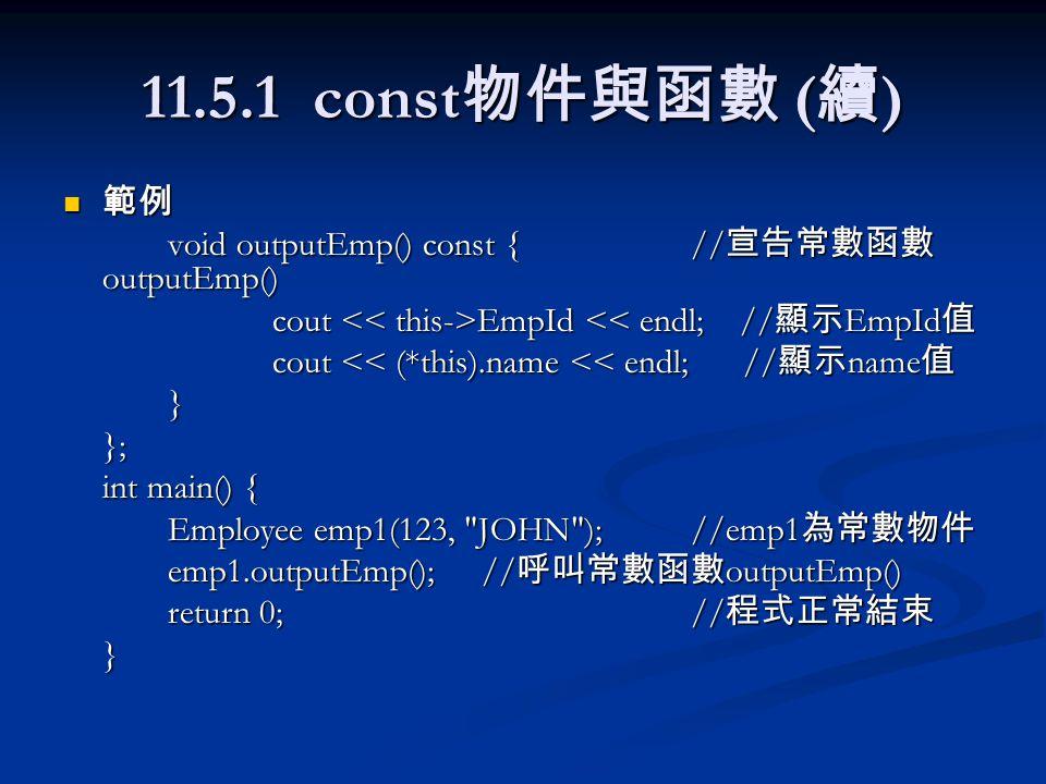 11.5.1 const 物件與函數 ( 續 ) 範例 範例 void outputEmp() const {// 宣告常數函數 outputEmp() cout EmpId EmpId << endl; // 顯示 EmpId 值 cout << (*this).name << endl; // 顯示 name 值 }}; int main() { Employee emp1(123, JOHN );//emp1 為常數物件 emp1.outputEmp();// 呼叫常數函數 outputEmp() return 0;// 程式正常結束 }