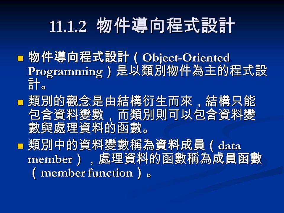 11.1.2 物件導向程式設計 物件導向程式設計( Object-Oriented Programming )是以類別物件為主的程式設 計。 物件導向程式設計( Object-Oriented Programming )是以類別物件為主的程式設 計。 類別的觀念是由結構衍生而來,結構只能 包含資料變