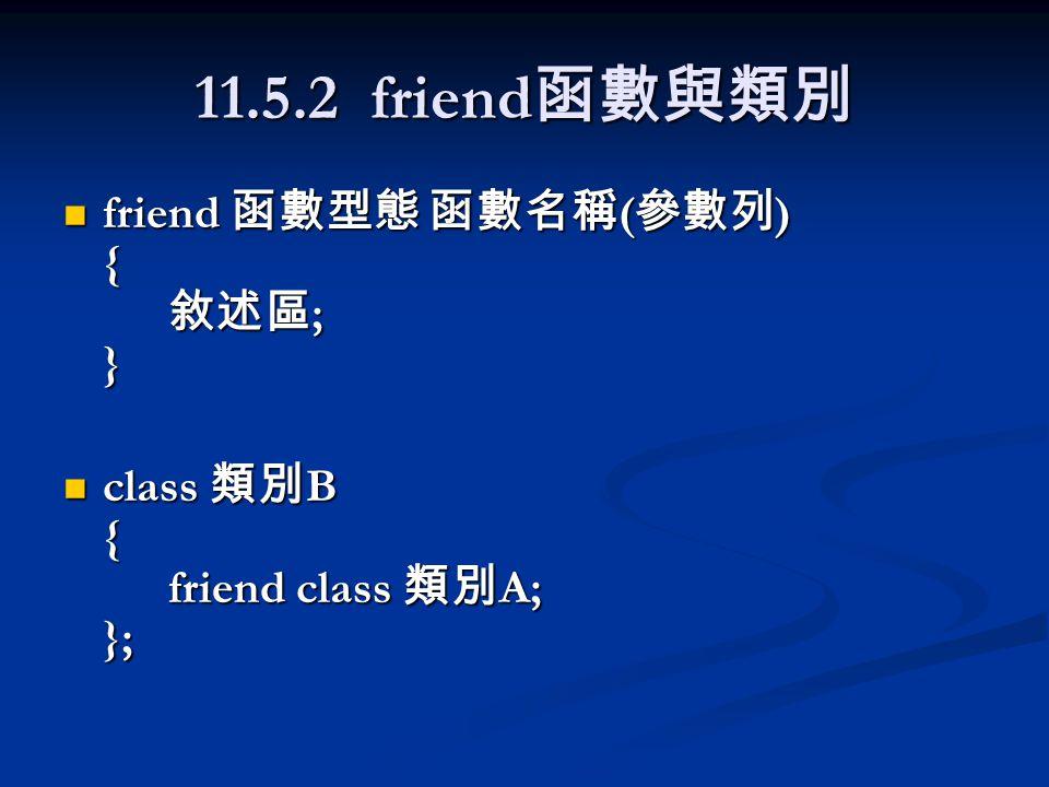 11.5.2 friend 函數與類別 friend 函數型態 函數名稱 ( 參數列 ) { 敘述區 ; } friend 函數型態 函數名稱 ( 參數列 ) { 敘述區 ; } class 類別 B { friend class 類別 A; }; class 類別 B { friend class 類別 A; };
